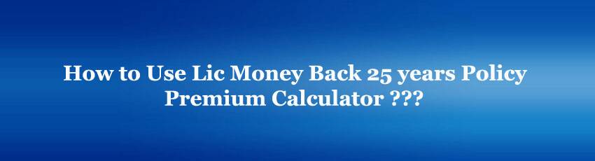 Lic Money Back 25 years Policy Premium Calculator