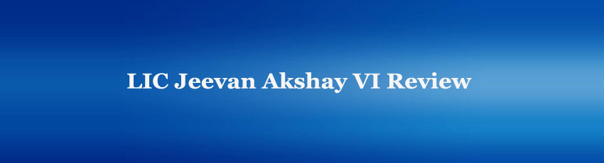 LIC Jeevan Akshay VI Review