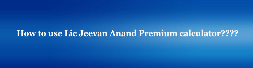 Lic Jeevan Anand Premium calculator