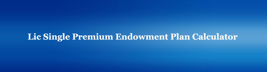Lic Single Premium Endowment Plan Calculator